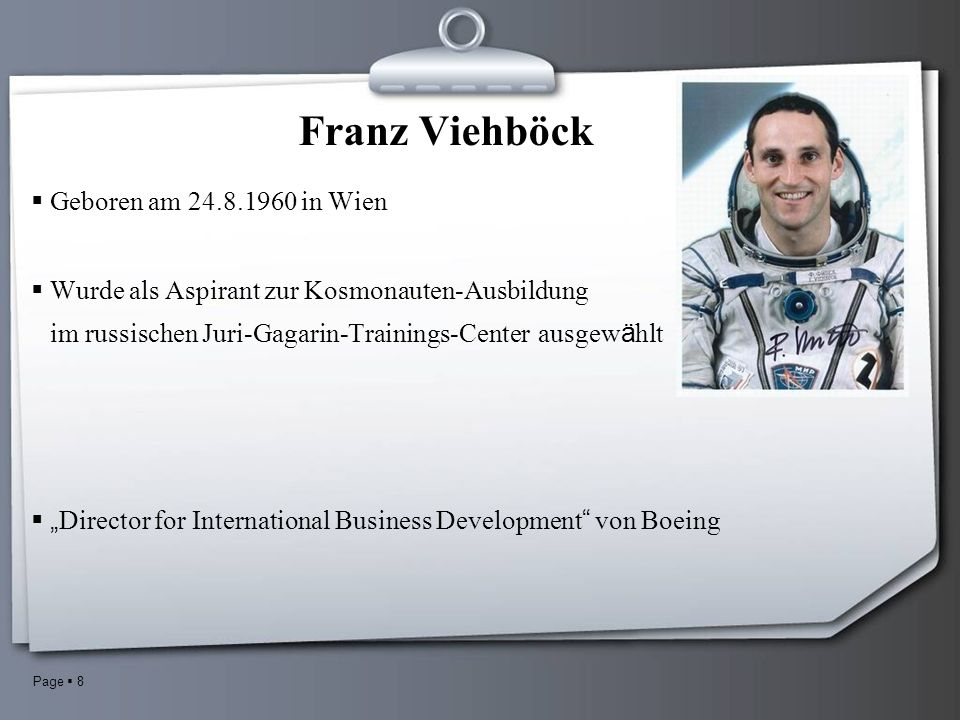 Page 8 Franz Viehböck Geboren am 24.8.1960 in Wien Wurde als Aspirant zur Kosmonauten-Ausbildung im russischen Juri-Gagarin-Trainings-Center ausgew ä hlt Director for International Business Development von Boeing