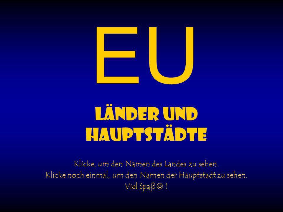 EU LÄNDER UND HAUPTSTÄDTE Klicke, um den Namen des Landes zu sehen. Klicke noch einmal, um den Namen der Hauptstadt zu sehen. Viel Spaß !