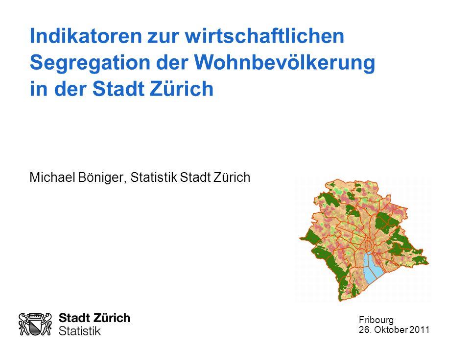 Fribourg 26. Oktober 2011 Indikatoren zur wirtschaftlichen Segregation der Wohnbevölkerung in der Stadt Zürich Michael Böniger, Statistik Stadt Zürich