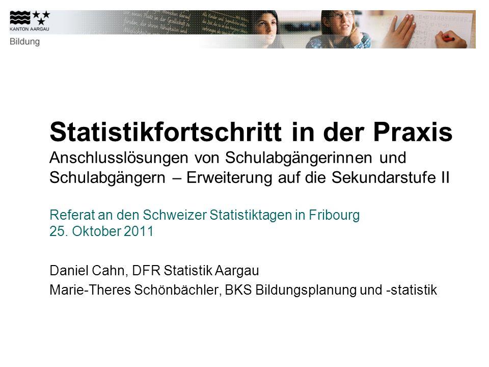 Statistikfortschritt in der Praxis Anschlusslösungen von Schulabgängerinnen und Schulabgängern – Erweiterung auf die Sekundarstufe II Referat an den Schweizer Statistiktagen in Fribourg 25.