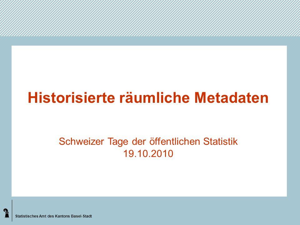 Statistisches Amt des Kantons Basel-Stadt Historisierte räumliche Metadaten Schweizer Tage der öffentlichen Statistik 19.10.2010