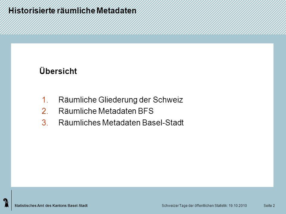 Statistisches Amt des Kantons Basel-Stadt Historisierte räumliche Metadaten Schweizer Tage der öffentlichen Statistik: 19.10.2010 Seite 2 Übersicht 1.