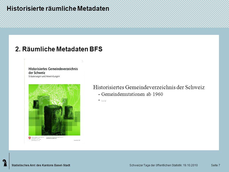 Statistisches Amt des Kantons Basel-Stadt Historisierte räumliche Metadaten Schweizer Tage der öffentlichen Statistik: 19.10.2010 Seite 7 2. Räumliche