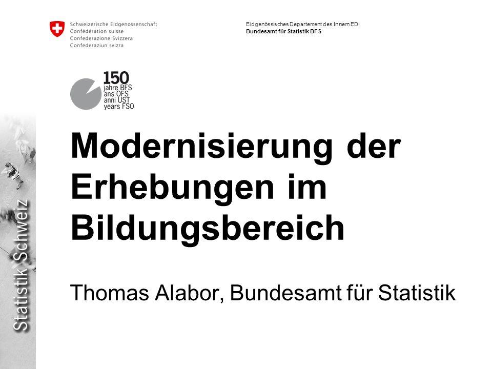 Eidgenössisches Departement des Innern EDI Bundesamt für Statistik BFS Modernisierung der Erhebungen im Bildungsbereich Thomas Alabor, Bundesamt für Statistik