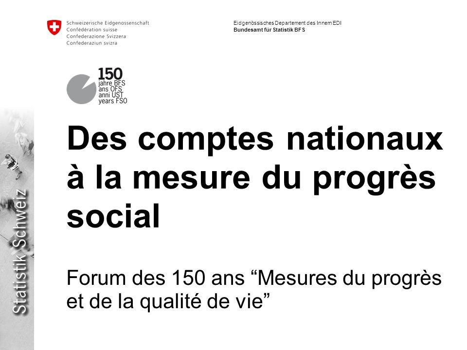 Eidgenössisches Departement des Innern EDI Bundesamt für Statistik BFS Des comptes nationaux à la mesure du progrès social Forum des 150 ans Mesures du progrès et de la qualité de vie
