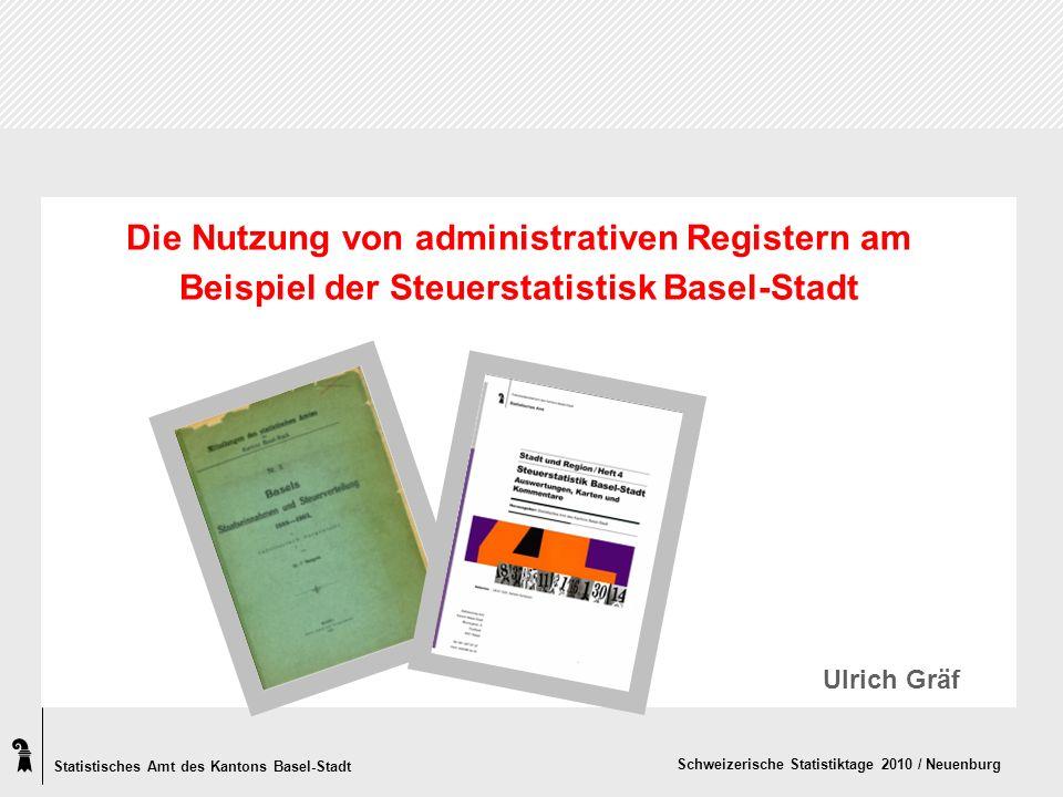 Statistisches Amt des Kantons Basel-Stadt Schweizerische Statistiktage 2010 / Neuenburg Die Nutzung von administrativen Registern am Beispiel der Steuerstatistisk Basel-Stadt Ulrich Gräf