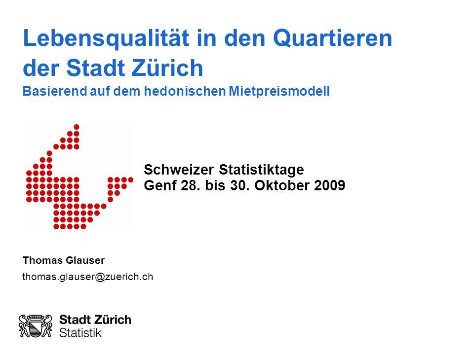 Lebensqualität in den Quartieren der Stadt Zürich Basierend auf dem hedonischen Mietpreismodell Schweizer Statistiktage Genf 28. bis 30. Oktober 2009