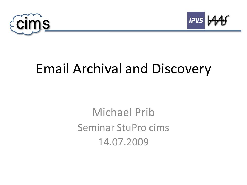Email Archival and Discovery Michael Prib Seminar StuPro cims 14.07.2009 cims