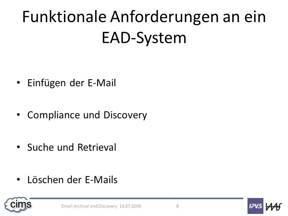 Email Archival and Discovery 14.07.2009 9 cims Zuverläsigkeit, Rechstgültigkeit, Sicherheit Hohe Leistung und besonders hoher Durchsatz (sehr große Datenmengen) Finanzielle Tragbarkeit und Rentabilität (kleine und mittlere Unternehmen) Nicht-funktionale Anforderungen an ein EAD-System