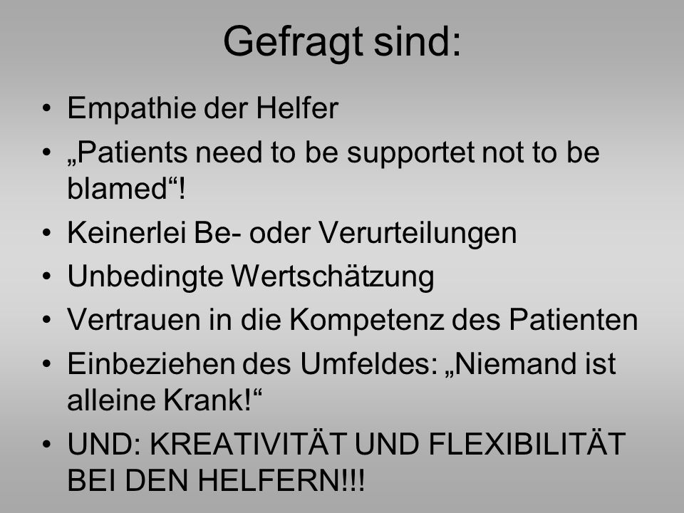 Gefragt sind: Empathie der Helfer Patients need to be supportet not to be blamed! Keinerlei Be- oder Verurteilungen Unbedingte Wertschätzung Vertrauen