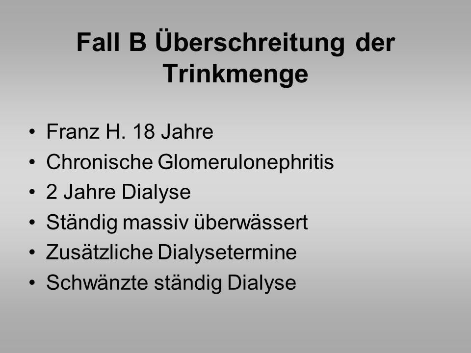 Fall B Überschreitung der Trinkmenge Franz H. 18 Jahre Chronische Glomerulonephritis 2 Jahre Dialyse Ständig massiv überwässert Zusätzliche Dialyseter