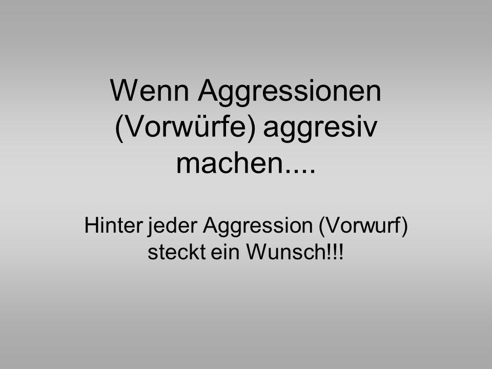 Wenn Aggressionen (Vorwürfe) aggresiv machen.... Hinter jeder Aggression (Vorwurf) steckt ein Wunsch!!!