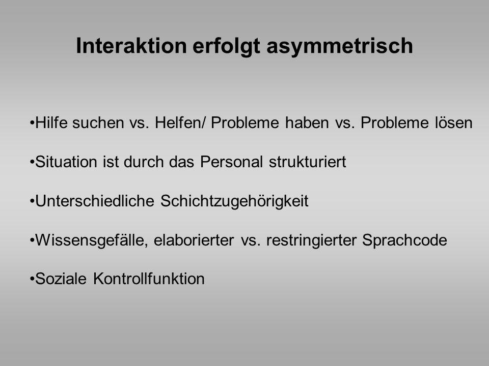 Interaktion erfolgt asymmetrisch Hilfe suchen vs. Helfen/ Probleme haben vs. Probleme lösen Situation ist durch das Personal strukturiert Unterschiedl