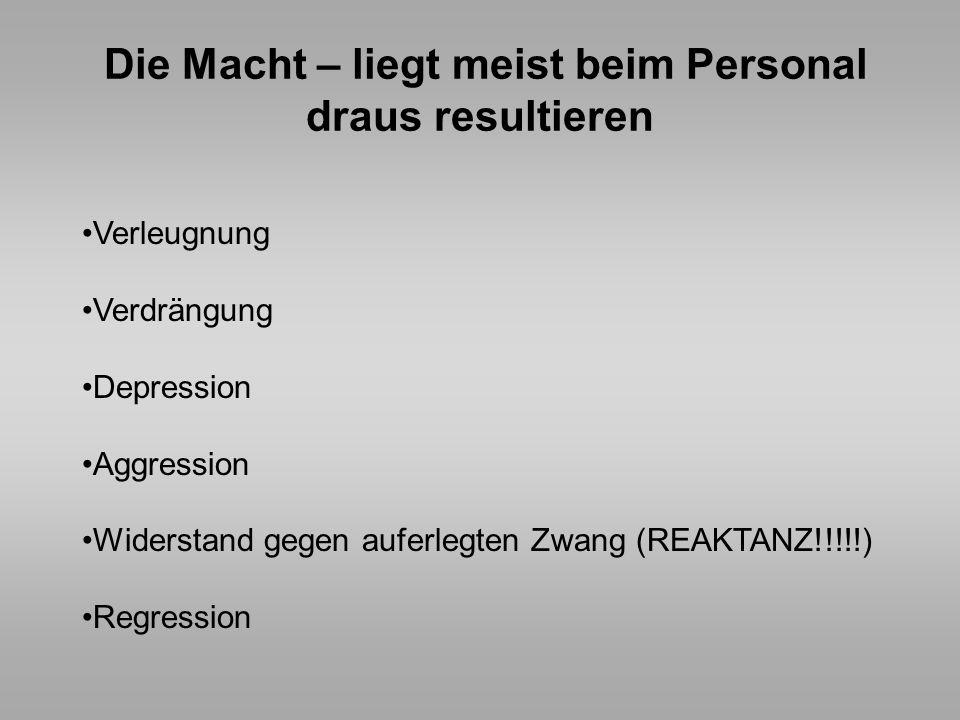 Die Macht – liegt meist beim Personal draus resultieren Verleugnung Verdrängung Depression Aggression Widerstand gegen auferlegten Zwang (REAKTANZ!!!!