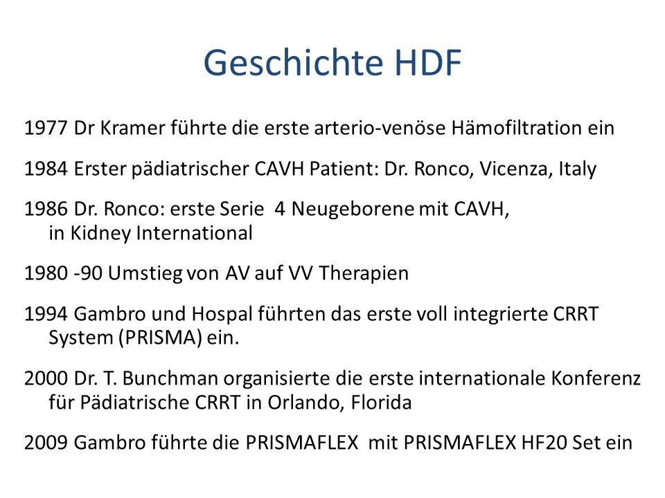 Geschichte HDF 1977 Dr Kramer führte die erste arterio-venöse Hämofiltration ein 1984 Erster pädiatrischer CAVH Patient: Dr. Ronco, Vicenza, Italy 198