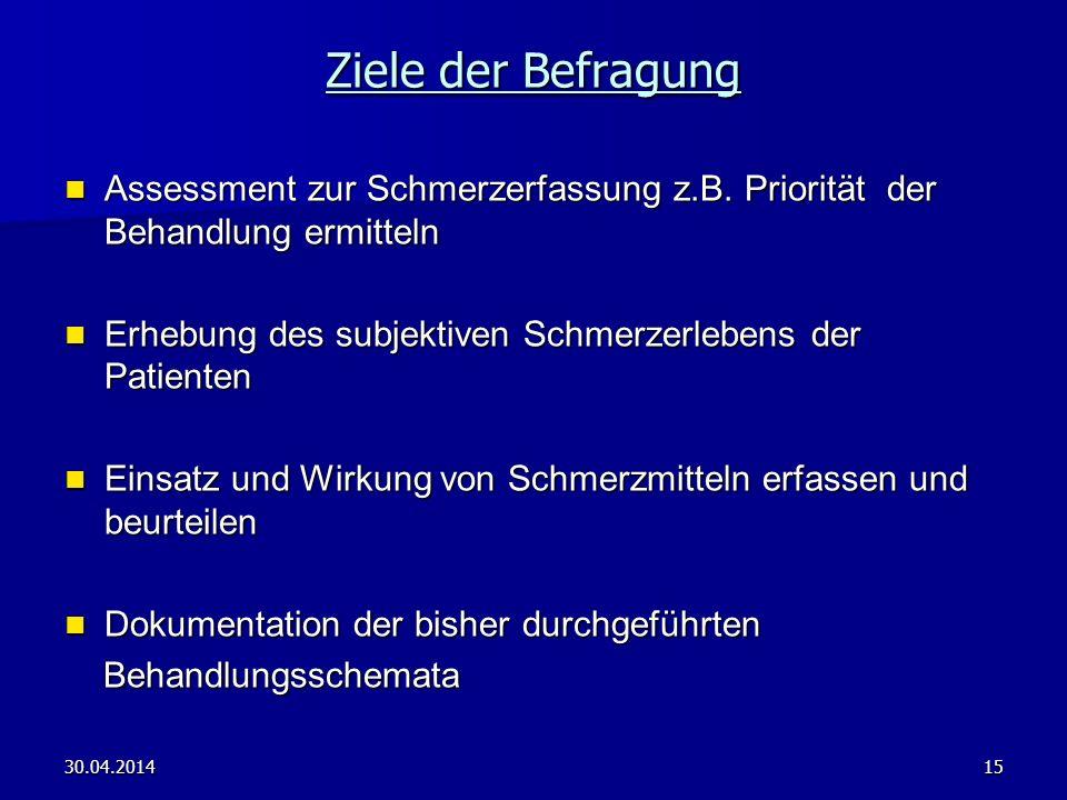 30.04.201415 Ziele der Befragung Assessment zur Schmerzerfassung z.B. Priorität der Behandlung ermitteln Assessment zur Schmerzerfassung z.B. Prioritä