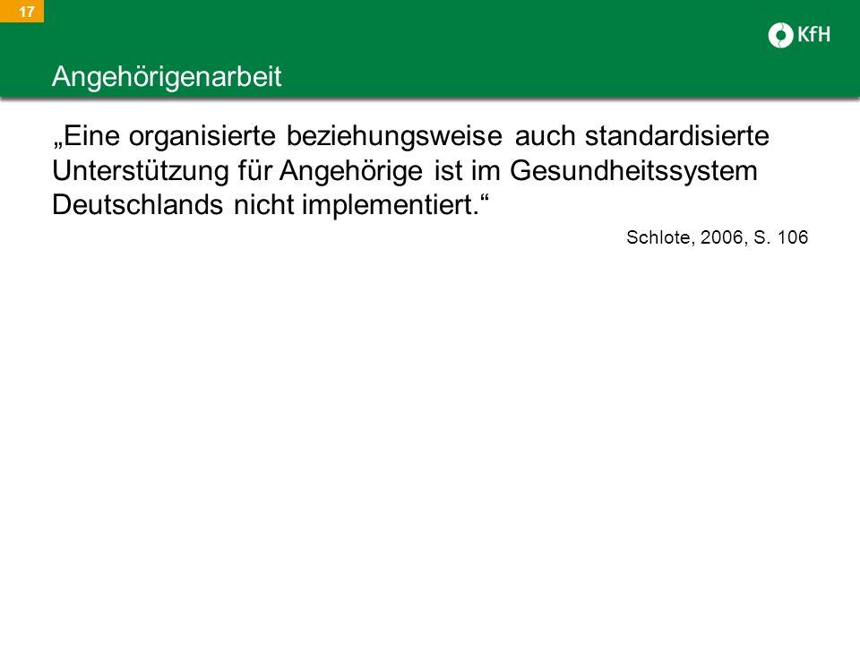 17 Eine organisierte beziehungsweise auch standardisierte Unterstützung für Angehörige ist im Gesundheitssystem Deutschlands nicht implementiert. Schl