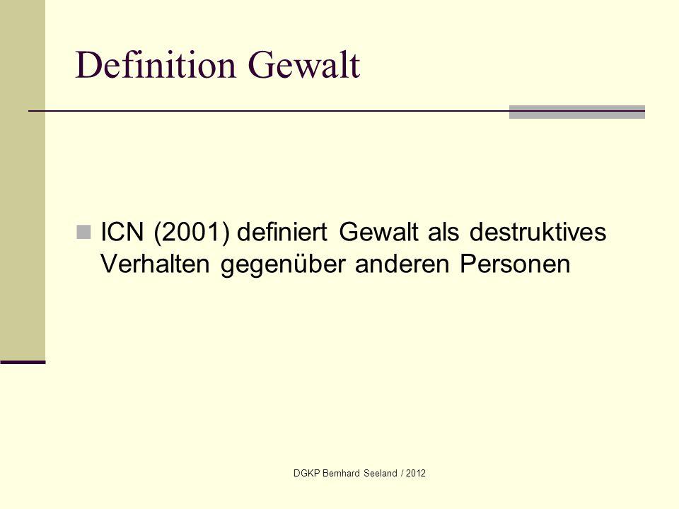 DGKP Bernhard Seeland / 2012 Definition Gewalt ICN (2001) definiert Gewalt als destruktives Verhalten gegenüber anderen Personen