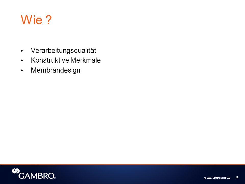 © 2008, Gambro Lundia AB 12 Wie ? Verarbeitungsqualität Konstruktive Merkmale Membrandesign