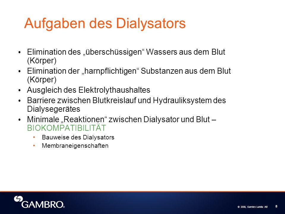 © 2008, Gambro Lundia AB 8 Aufgaben des Dialysators Elimination des überschüssigen Wassers aus dem Blut (Körper) Elimination der harnpflichtigen Substanzen aus dem Blut (Körper) Ausgleich des Elektrolythaushaltes Barriere zwischen Blutkreislauf und Hydrauliksystem des Dialysegerätes Minimale Reaktionen zwischen Dialysator und Blut – BIOKOMPATIBILITÄT Bauweise des Dialysators Membraneigenschaften