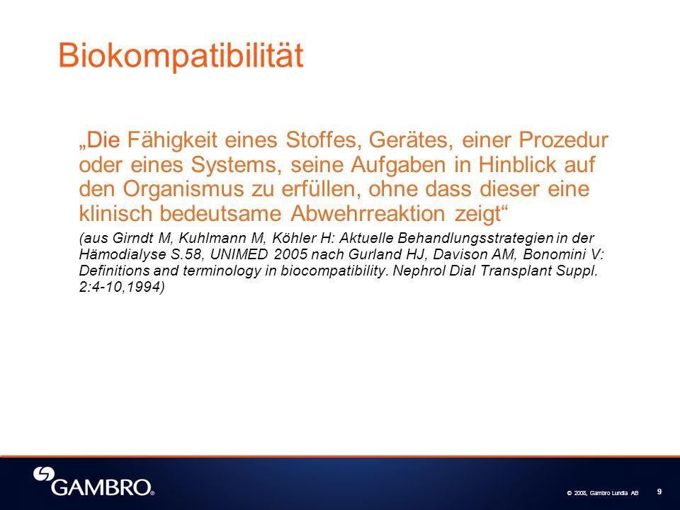 © 2008, Gambro Lundia AB 9 Biokompatibilität Die Fähigkeit eines Stoffes, Gerätes, einer Prozedur oder eines Systems, seine Aufgaben in Hinblick auf den Organismus zu erfüllen, ohne dass dieser eine klinisch bedeutsame Abwehrreaktion zeigt (aus Girndt M, Kuhlmann M, Köhler H: Aktuelle Behandlungsstrategien in der Hämodialyse S.58, UNIMED 2005 nach Gurland HJ, Davison AM, Bonomini V: Definitions and terminology in biocompatibility.