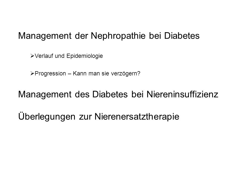 Diabetische Nephropathie Progressionsverlangsamung - Hauptprinzipien 1.Blutzucker-Optimierung (HbA1c < 7 %) 2.Blutdruck-Optimierung RR-Ziel < 130 / 80 mmHg RR-Ziel 1g/24h 3.Bevorzugte Anwendung von ACE-Hemmern/AT2 Blockern zur RR-Einstellung bzw.