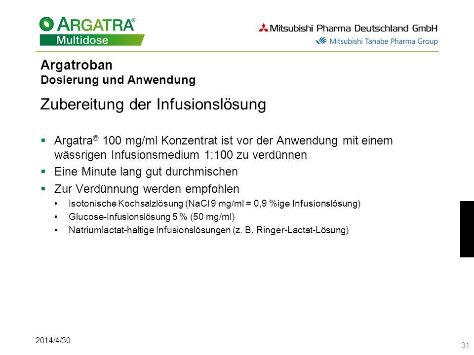 2014/4/30 31 Argatroban Dosierung und Anwendung Zubereitung der Infusionslösung Argatra ® 100 mg/ml Konzentrat ist vor der Anwendung mit einem wässrigen Infusionsmedium 1:100 zu verdünnen Eine Minute lang gut durchmischen Zur Verdünnung werden empfohlen Isotonische Kochsalzlösung (NaCl 9 mg/ml = 0,9 %ige Infusionslösung) Glucose-Infusionslösung 5 % (50 mg/ml) Natriumlactat-haltige Infusionslösungen (z.