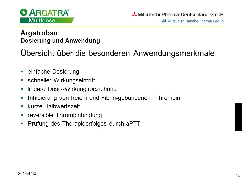2014/4/30 34 Argatroban Dosierung und Anwendung Übersicht über die besonderen Anwendungsmerkmale einfache Dosierung schneller Wirkungseintritt lineare Dosis-Wirkungsbeziehung Inhibierung von freiem und Fibrin-gebundenem Thrombin kurze Halbwertszeit reversible Thrombinbindung Prüfung des Therapieerfolges durch aPTT