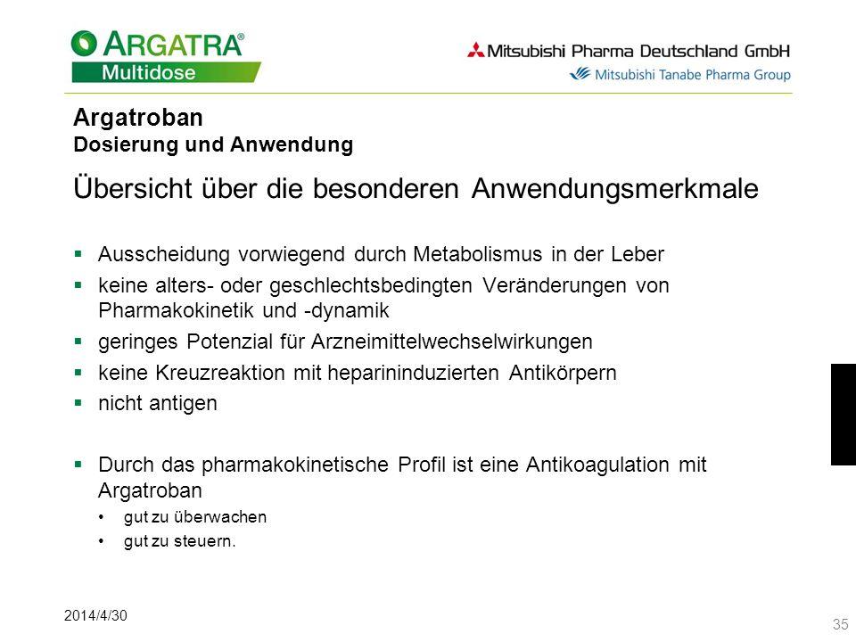2014/4/30 35 Argatroban Dosierung und Anwendung Übersicht über die besonderen Anwendungsmerkmale Ausscheidung vorwiegend durch Metabolismus in der Leber keine alters- oder geschlechtsbedingten Veränderungen von Pharmakokinetik und -dynamik geringes Potenzial für Arzneimittelwechselwirkungen keine Kreuzreaktion mit heparininduzierten Antikörpern nicht antigen Durch das pharmakokinetische Profil ist eine Antikoagulation mit Argatroban gut zu überwachen gut zu steuern.