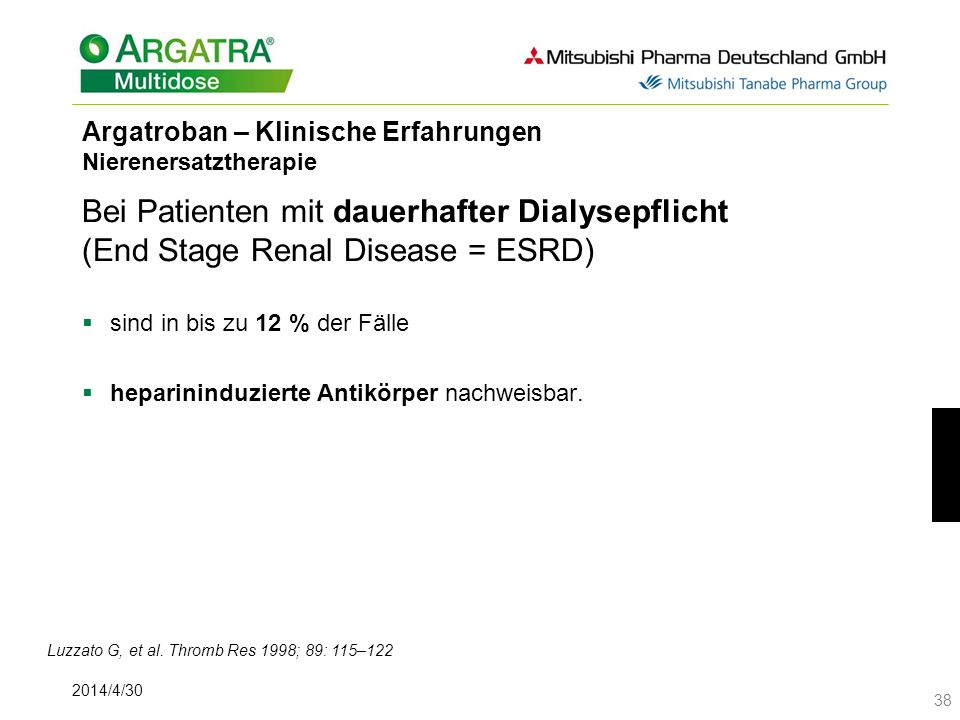 2014/4/30 38 Argatroban – Klinische Erfahrungen Nierenersatztherapie Bei Patienten mit dauerhafter Dialysepflicht (End Stage Renal Disease = ESRD) sind in bis zu 12 % der Fälle heparininduzierte Antikörper nachweisbar.