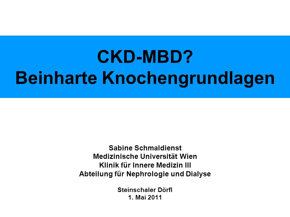 CKD-MBD? Beinharte Knochengrundlagen Sabine Schmaldienst Medizinische Universität Wien Klinik für Innere Medizin III Abteilung für Nephrologie und Dia