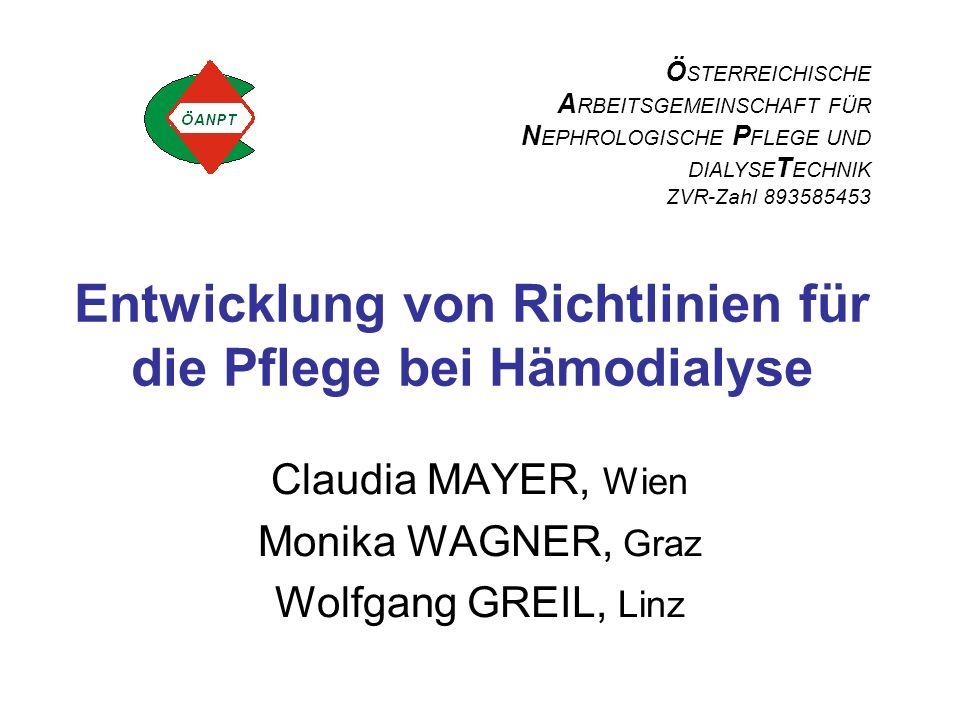 Entwicklung von Richtlinien für die Pflege bei Hämodialyse Claudia MAYER, Wien Monika WAGNER, Graz Wolfgang GREIL, Linz Ö STERREICHISCHE A RBEITSGEMEINSCHAFT FÜR N EPHROLOGISCHE P FLEGE UND DIALYSE T ECHNIK ZVR-Zahl 893585453