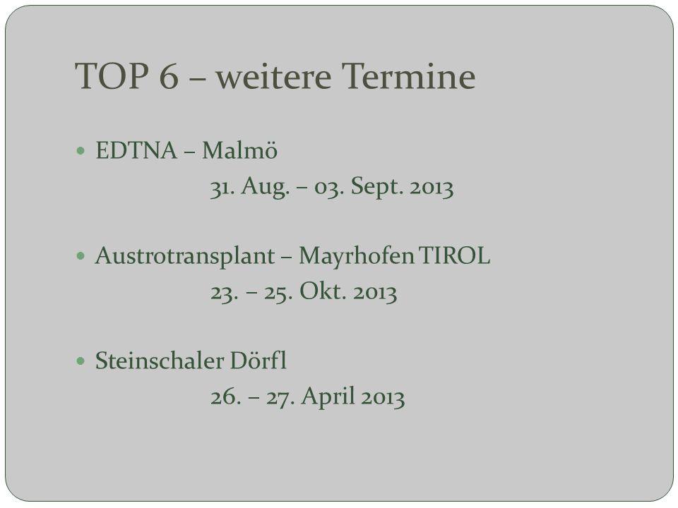 TOP 6 – weitere Termine EDTNA – Malmö 31. Aug. – 03. Sept. 2013 Austrotransplant – Mayrhofen TIROL 23. – 25. Okt. 2013 Steinschaler Dörfl 26. – 27. Ap