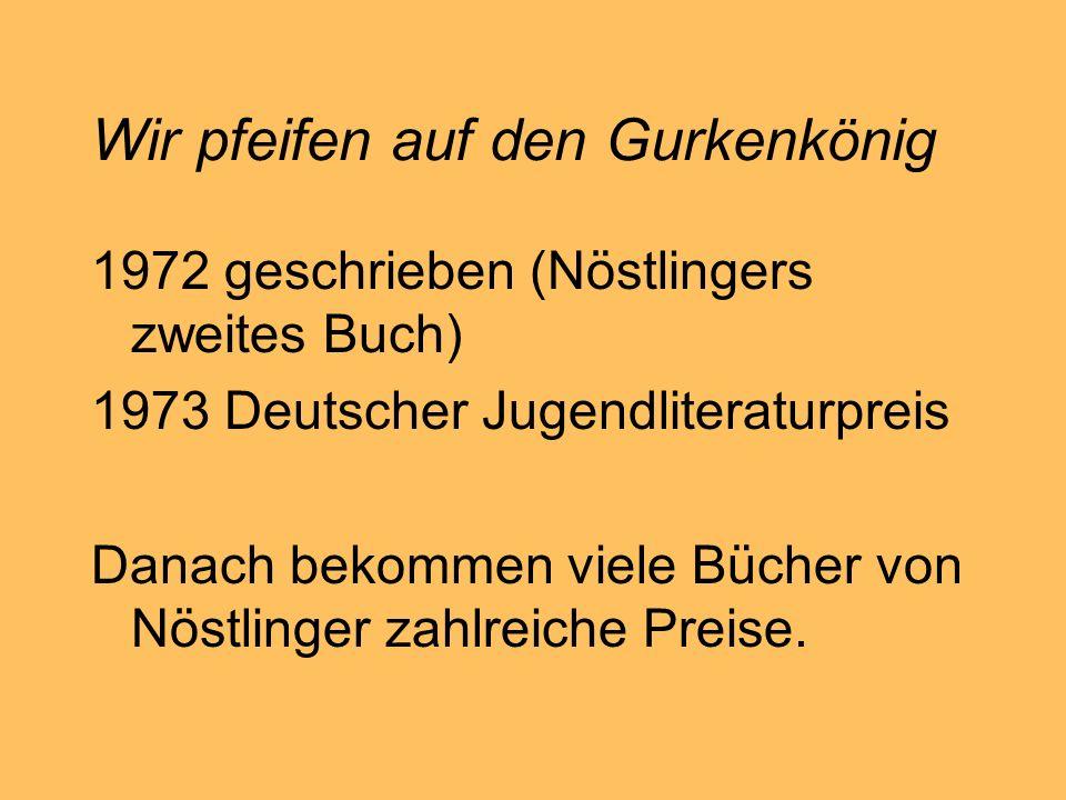 Wir pfeifen auf den Gurkenkönig 1972 geschrieben (Nöstlingers zweites Buch) 1973 Deutscher Jugendliteraturpreis Danach bekommen viele Bücher von Nöstl
