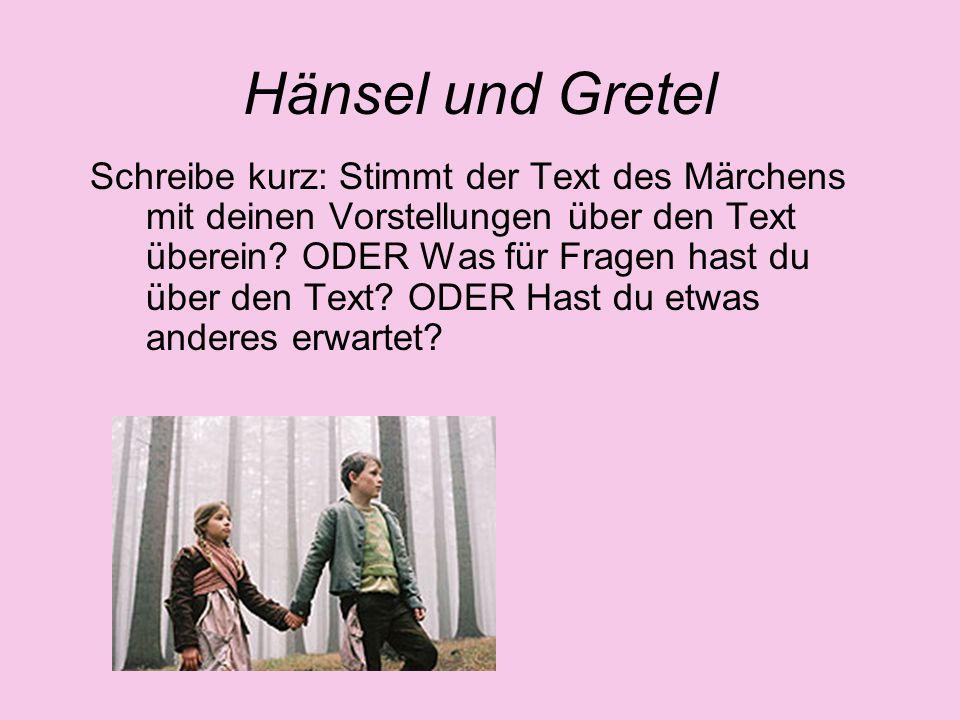 Hänsel und Gretel Schreibe kurz: Stimmt der Text des Märchens mit deinen Vorstellungen über den Text überein? ODER Was für Fragen hast du über den Tex