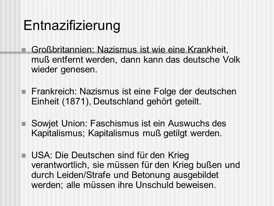 Entnazifizierung Großbritannien: Nazismus ist wie eine Krankheit, muß entfernt werden, dann kann das deutsche Volk wieder genesen. Frankreich: Nazismu