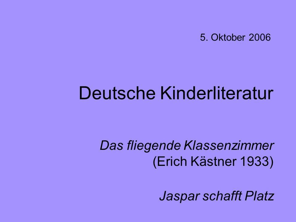 Deutsche Kinderliteratur Das fliegende Klassenzimmer (Erich Kästner 1933) Jaspar schafft Platz 5. Oktober 2006