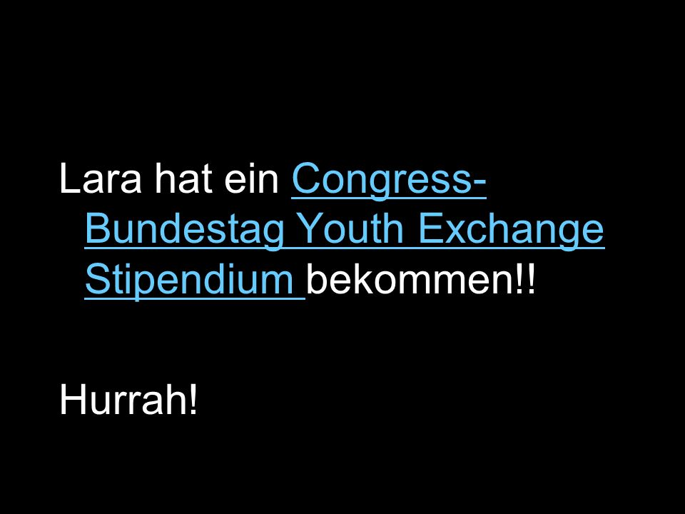 Lara hat ein Congress- Bundestag Youth Exchange Stipendium bekommen!!Congress- Bundestag Youth Exchange Stipendium Hurrah!