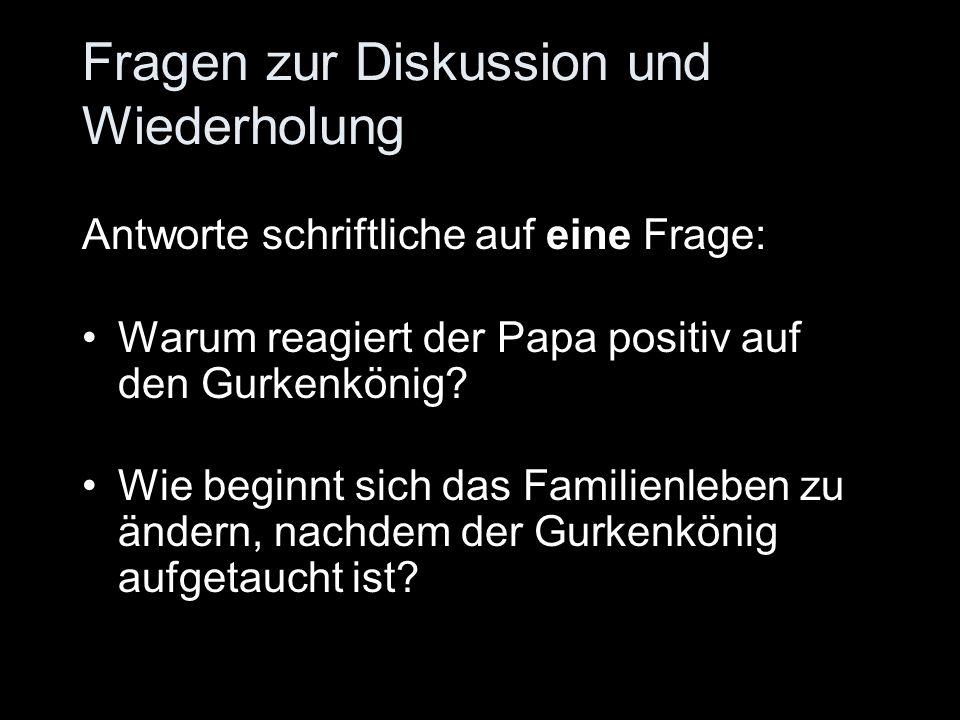 Fragen zur Diskussion und Wiederholung Antworte schriftliche auf eine Frage: Warum reagiert der Papa positiv auf den Gurkenkönig? Wie beginnt sich das