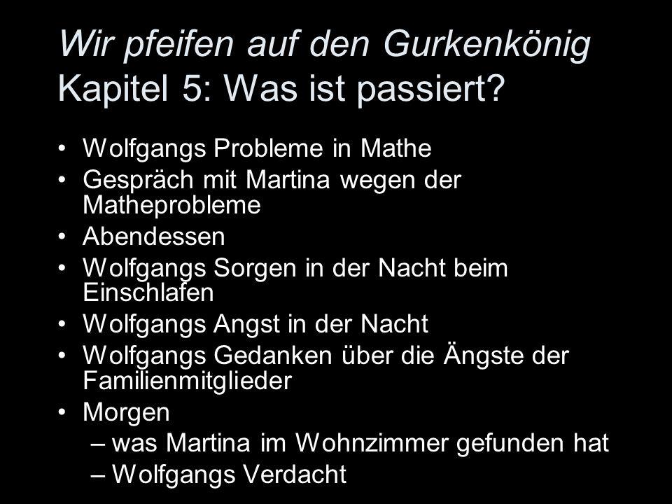Wir pfeifen auf den Gurkenkönig Kapitel 5: Was ist passiert? Wolfgangs Probleme in Mathe Gespräch mit Martina wegen der Matheprobleme Abendessen Wolfg