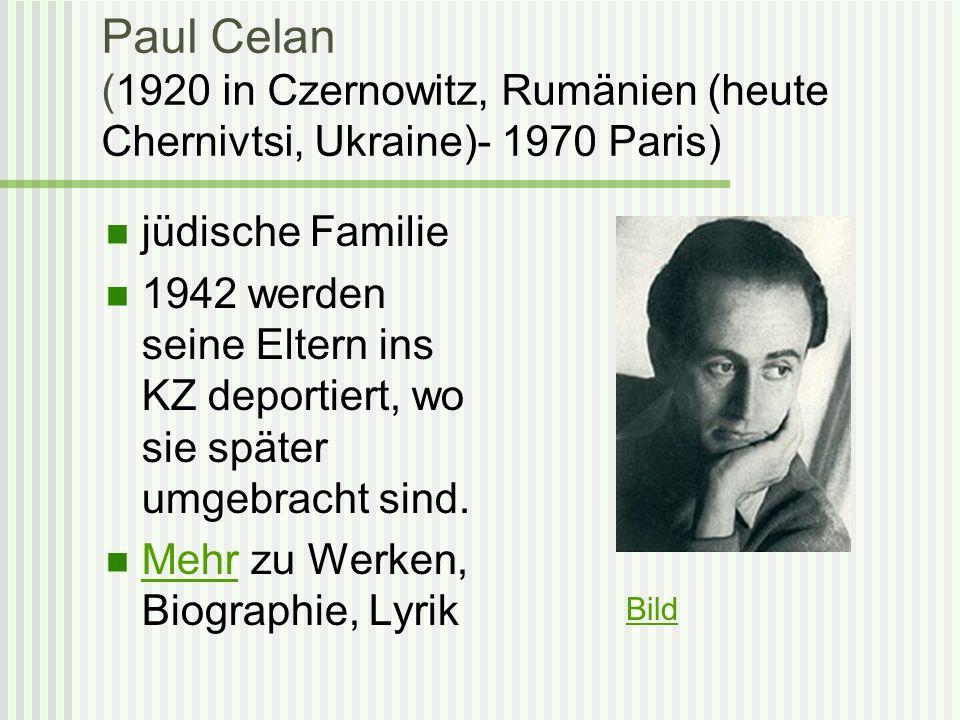 Paul Celan (1920 in Czernowitz, Rumänien (heute Chernivtsi, Ukraine)- 1970 Paris) jüdische Familie 1942 werden seine Eltern ins KZ deportiert, wo sie