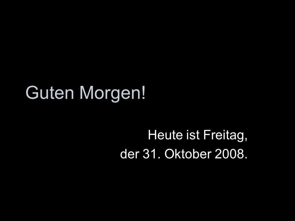 Guten Morgen! Heute ist Freitag, der 31. Oktober 2008.