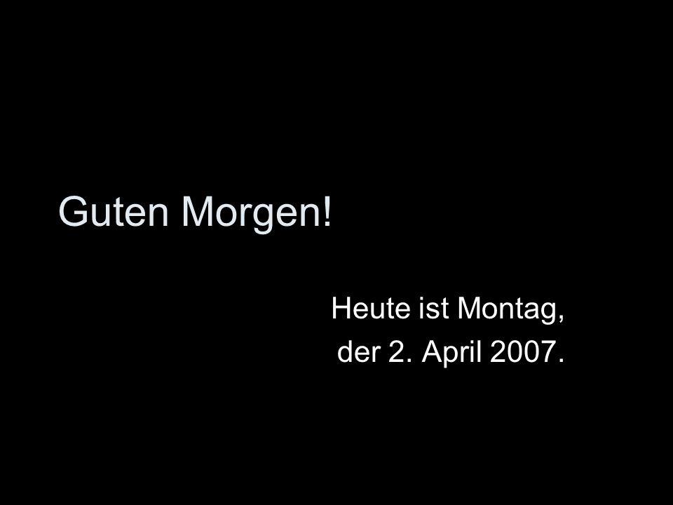 Guten Morgen! Heute ist Montag, der 2. April 2007.
