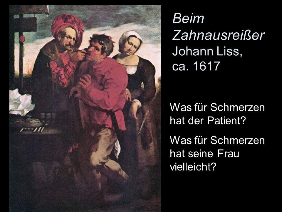 Beim Zahnausreißer Johann Liss, ca.1617 Was für Schmerzen hat der Patient.