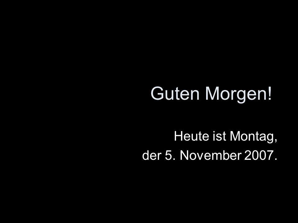 Guten Morgen! Heute ist Montag, der 5. November 2007.