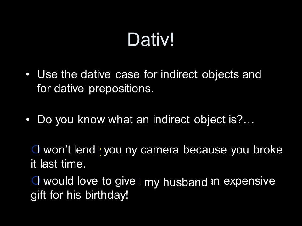 Dativ. Use the dative case for indirect objects and for dative prepositions.