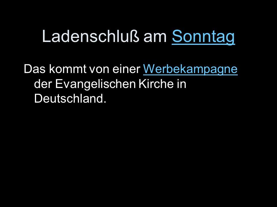 Ladenschluß am SonntagSonntag Das kommt von einer Werbekampagne der Evangelischen Kirche in Deutschland.Werbekampagne