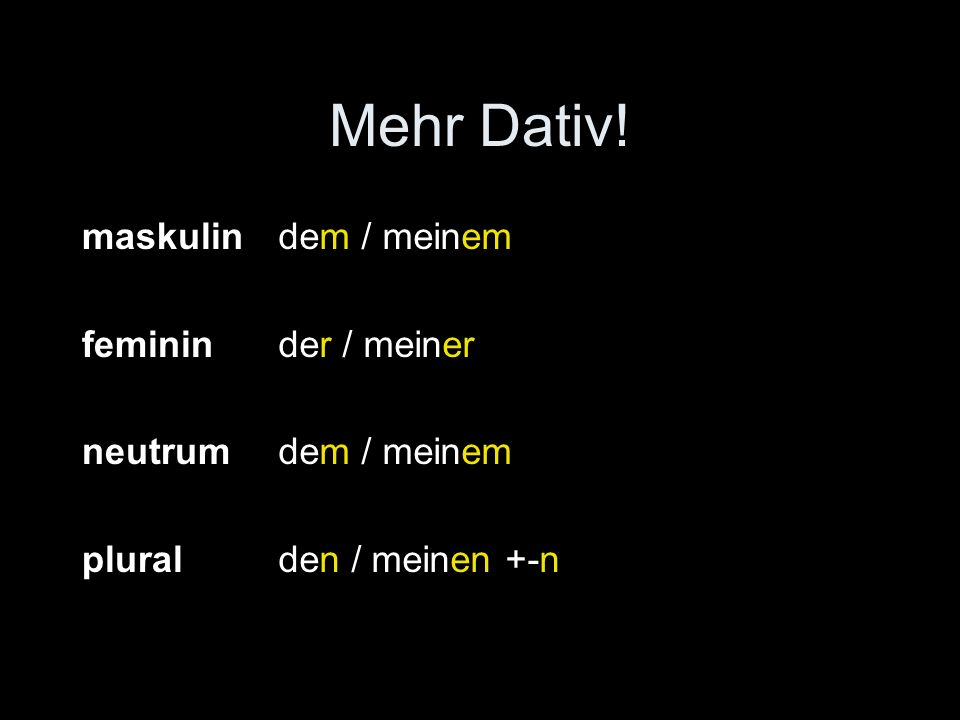 Mehr Dativ! maskulin feminin neutrum plural dem / meinem der / meiner dem / meinem den / meinen +-n