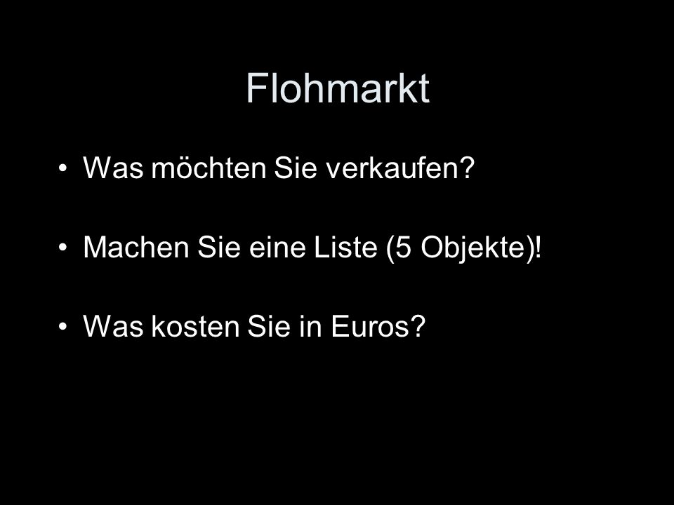 Flohmarkt Was möchten Sie verkaufen Machen Sie eine Liste (5 Objekte)! Was kosten Sie in Euros