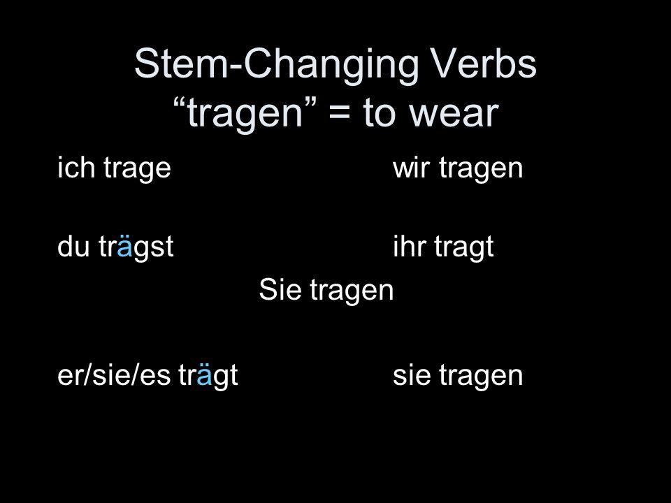 Stem-Changing Verbs tragen = to wear ich tragewir tragen du trägstihr tragt Sie tragen er/sie/es trägtsie tragen